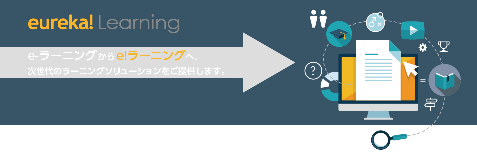 eureka! Learning e-ラーニングから e!ラーニングへ。次世代のラーニングソリューションをご提供します。