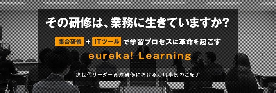 その研修は、業務に生きていますか? 集合研修+ITツールで学習プロセスに革命を起こす eureka! Learning 次世代リーダー育成研修における活用事例のご紹介